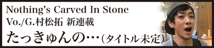 Nothing's Carved In Stone Vo./G.村松拓 連載:たっきゅんの…………(タイトル未定)