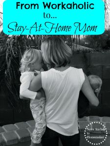 From Workaholic to Stay-At-Home-Mom
