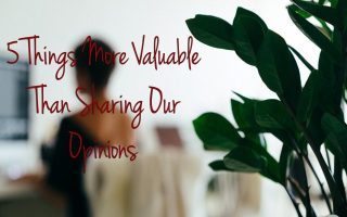 5 Things More Valuable Than Sharing Our Opinions