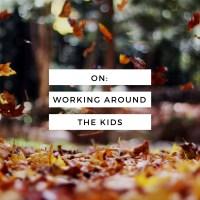 On: Working Around The Kids