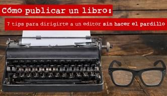 Cómo publicar un libro: 7 tips para dirigirte a un editor sin hacer el pardillo