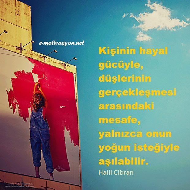 """""""Kişinin hayal gücüyle, düşlerinin gerçekleşmesi arasındaki mesafe, yalnızca onun yoğun isteğiyle aşılabilir."""" Halil Cibran"""