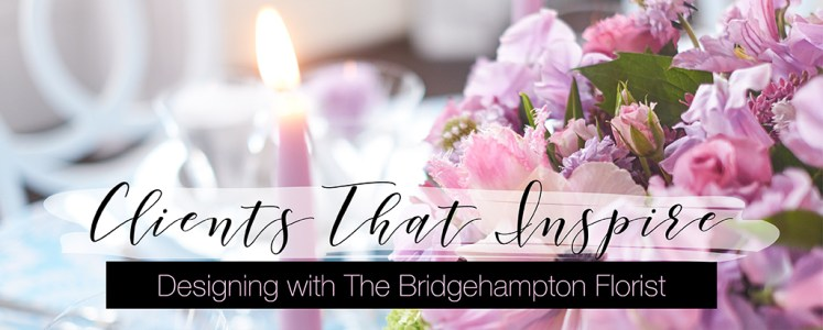 Clients That Inspire: The Bridgehampton Florist