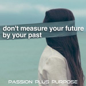 PassionPlusPurpose - Don't measure your future by your past