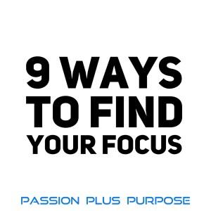 PassionPlusPurpose - 9 Ways to Find Your Focus