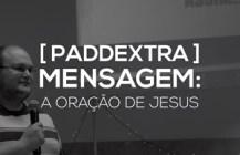 #PADDEXTRA: Mensagem – A oração de Jesus