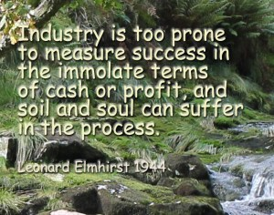 Industry is too prone to measure success in the immolate terms of cash or profit, and soil and soul can suffer in the process - L Elmhirst 1944
