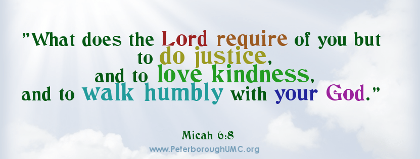 What does the Lord require of you but to do justice, and to love kindness, and to walk humbly with your God. Micah 6:8