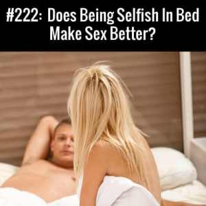 Does Being Selfish In Bed Make Sex Better? Free Podcast Episode