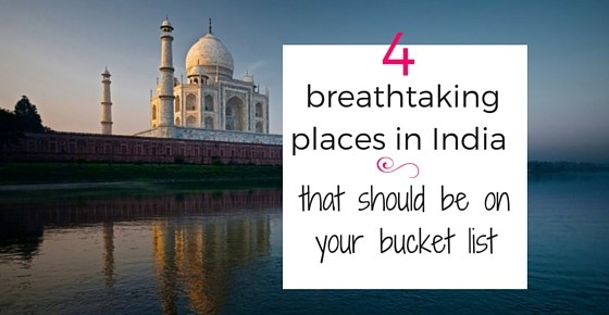 4 to breathtaking places in India that should be on your bucket list