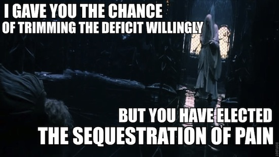 I gave you the chance of trimming the deficit willingly, but you have elected the sequestration of pain