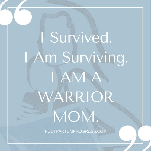 I Survived. I Am Surviving. I Am A Warrior Mom. -postpartumprogress.com