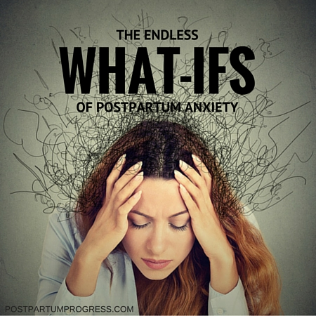 The Endless What-Ifs of Postpartum Anxiety -postpartumprogress.com