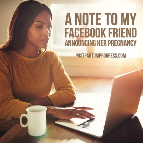 A Note to My Facebook Friend Announcing Her Pregnancy -postpartumprogress.com