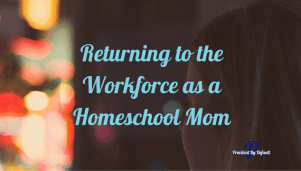 Returning to the Workforce as a Homeschool Mom