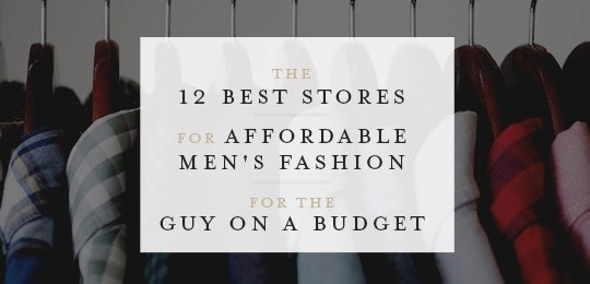 Affordable Men\u0027s Fashion The 12 Best Stores for a Guy on a Budget