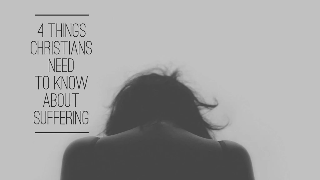 4 Things Christians Need To Know About Suffering