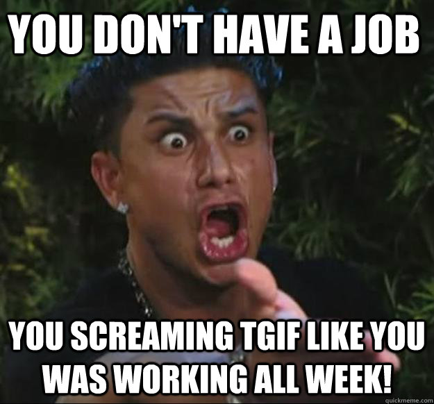 you don\u0027t have a job you screaming tgif like you was working all