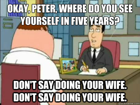 Okay, Peter, where do you see yourself in five years? Don\u0027t say