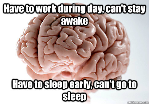 Have to work during day, can\u0027t stay awake Have to sleep early, can\u0027t