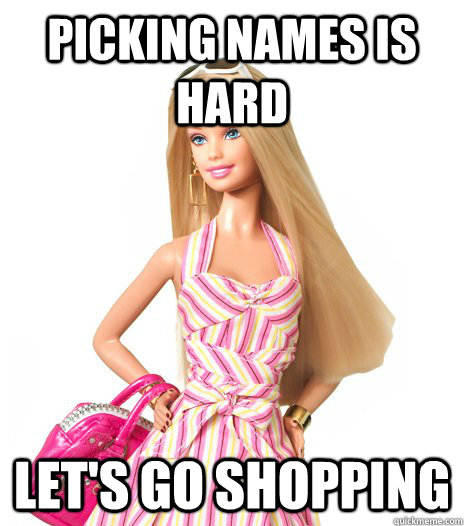 Picking names is hard Let\u0027s go shopping - barbie - quickmeme