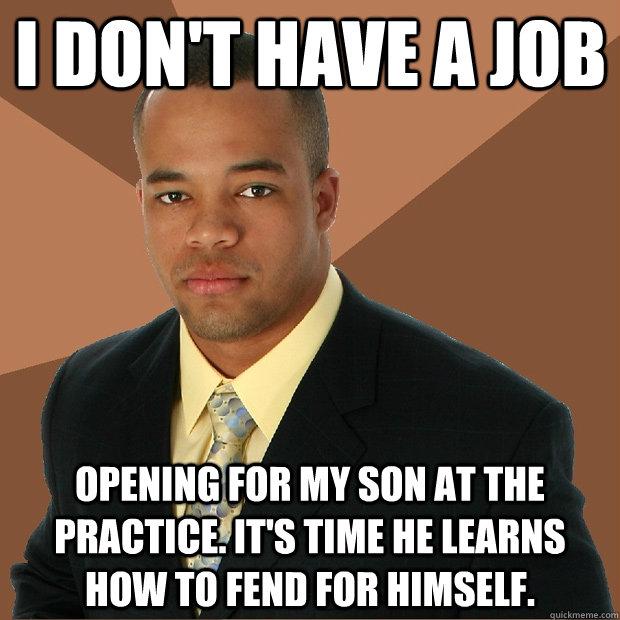 I don\u0027t have a job opening for my son at the practice It\u0027s time he