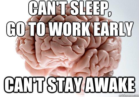 Can\u0027t sleep, go to work early can\u0027t stay awake - Scumbag Brain