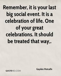 Modern Life Gayden Metcalfe Quotes Quotehd Celebration Life Quotes Images Christian Celebration Life Quotes It Is Your Last Big Social It Is A Celebration