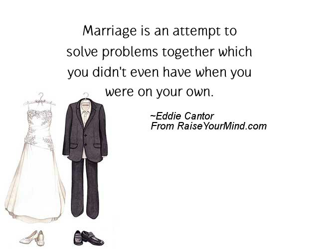 Marriage Is An Attempt To Solve Problems Together Which