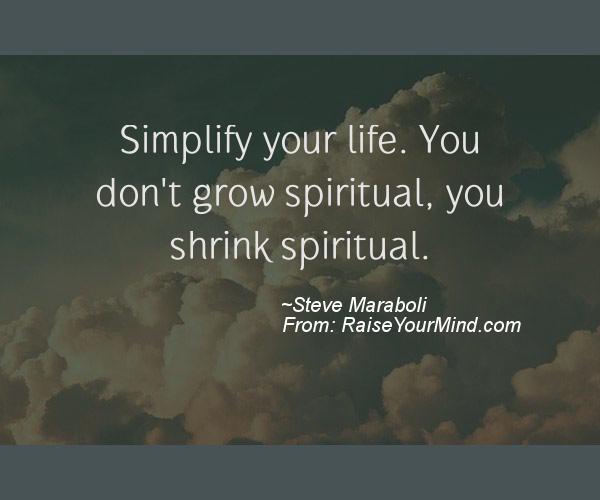 Simplify your life You don\u0027t grow spiritual, you shrink spiritual