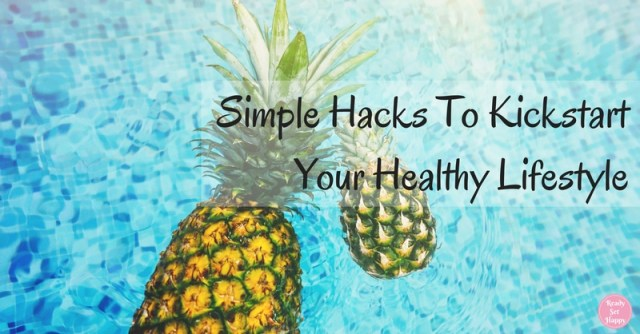 Simple Hacks To Kickstart Your Healthy Lifestyle