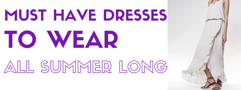 3 Must-Have Dresses to Wear All Summer Long