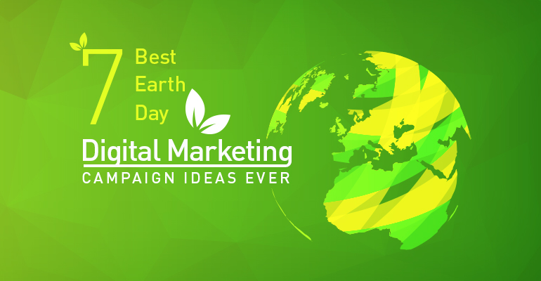 7 Best Earth Day Digital Marketing Campaign Ideas Ever
