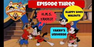 The Animanicast #3: HMS Yakko, Slappy Goes Walnuts & Yakko's Universe
