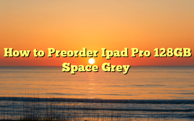 How to Preorder Ipad Pro 128GB Space Grey