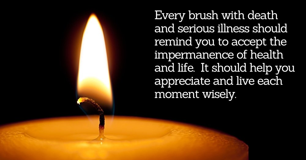 Accept the impermanence of health and life. Appreciate and live each moment wisely.