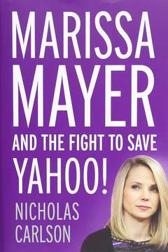 'Marissa Mayer and the Fight to Save Yahoo!' by Nicholas Carlson (ISBN 1455556610)
