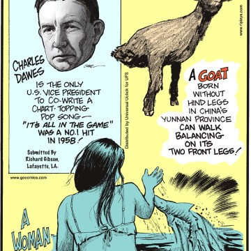 "Charles Dawes is the only US Vice President to co-write chart-topping pop song—""It's All in the Game"" was a No. 1 hit in 1958! Submitted by Richard Gibson, Lafayette, LA. -------------------- A goat born without hind legs in China's Yunnan province can walk balancing on its two front legs! -------------------- A woman in Boca Raton, Florida, bit by a nurse shark, went to the hospital with the shark still attached to her arm!"