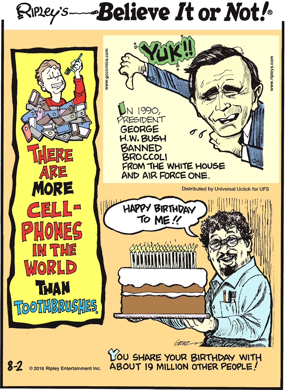 There are more cellphones in the world than toothbrushes. -------------------- In 1990, President George H.W. Bush banned broccoli from the White House and Air Force One. -------------------- You share your birthday with about 19 million other people!