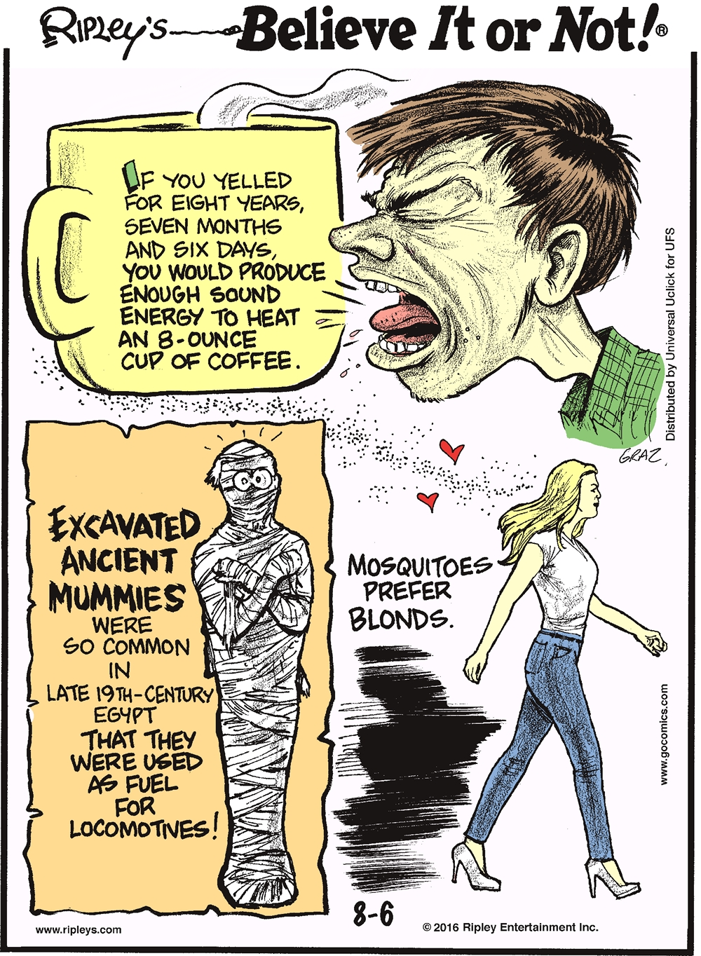 If you yelled for eight years, seven months, and six days, you would produce enough sound energy to heat an 8-ounce cup of coffee. -------------------- Excavated ancient mummies were so common in late 19th-century Egypt that they were used as fuel for locomotives! -------------------- Mosquitoes prefer blonds.