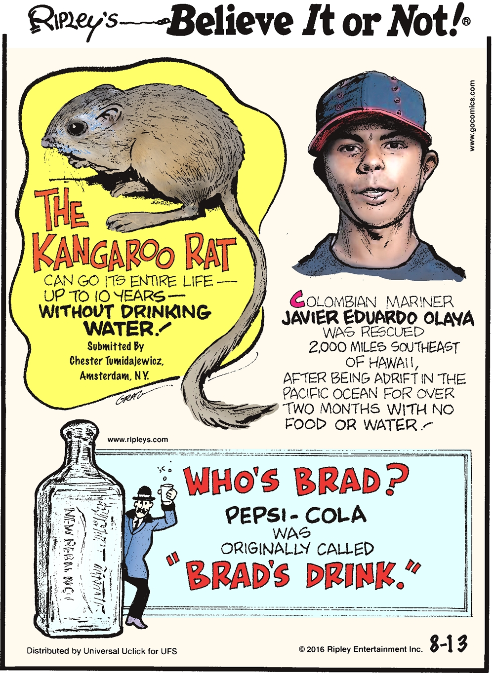 "The kangaroo rat can go its entire life—up to 10 years—without drinking water! Submitted by Chester Tumidajewicz, Amsterdam, NY -------------------- Colombian mariner Javier Eduardo Olaya was rescued 2,000 miles southeast of Hawaii, after being adrift in the Pacific Ocean for over two months with no food or water! -------------------- Pepsi-Cola was originally called ""Brad's Drink."""