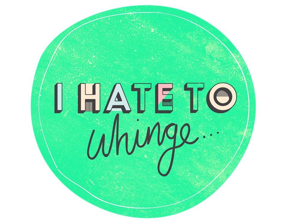 I Hate To Whinge ...