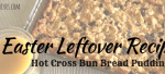 Easter Leftover Recipe - Hot Cross Bun Bread Pudding