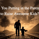 Are You Putting in the Parenting to Raise Awesome Kids?