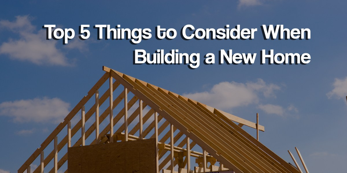 Top 5 things to consider when building a new home ryan dosen for Features to consider when building a new home