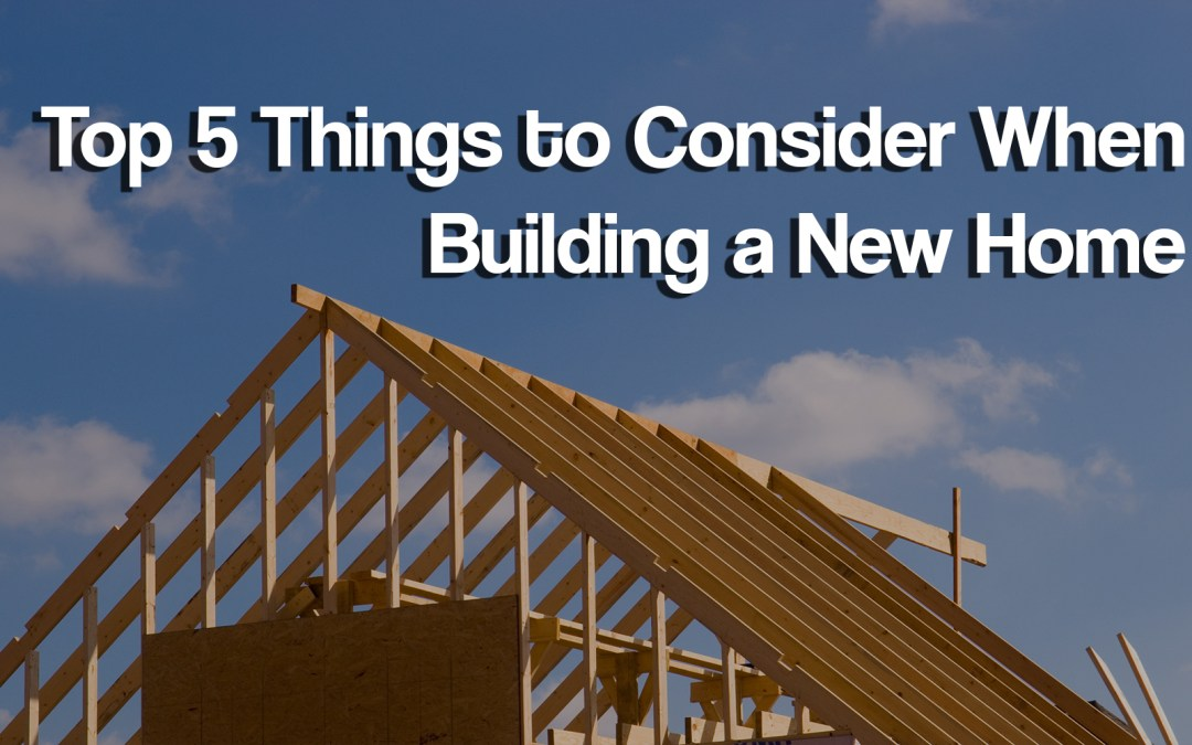 Top 5 things to consider when building a new home ryan dosen for Things to include when building a house