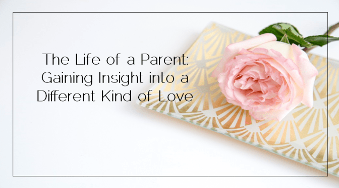 The Life of a Parent: Gaining Insight into a Different Kind of Love