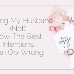 Helping My Husband (Not): How The Best Intentions Can Go Wrong