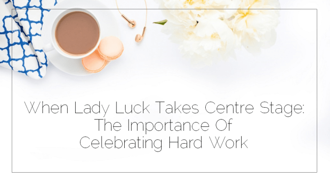 When Lady Luck Takes Centre Stage: The Importance Of Celebrating Hard Work