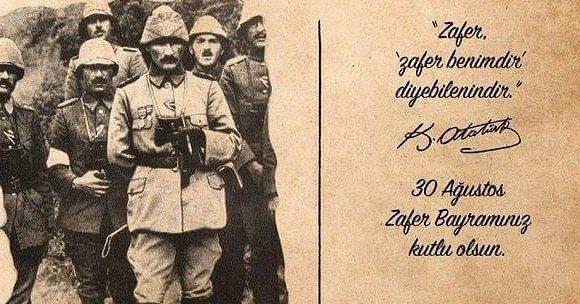 *30 AĞUSTOS ZAFER BAYRAMIMIZ KUTLU OLSUN*Ay yıldızlı bayrağımızı özgürce dalgalandıran, bu bayrağın altında özgürce yaşamamıza sebep olan başta Mustafa Kemal ATATÜRK olmak üzere tüm şehitlerimizden Allah razı olsun. Mekanları cennet, ruhları şad olsun.ZAFER BAYRAMIMIZ KUTLU OLSUN...... 1881, de bir güneş doğdu selanik'ten yurda doğru.Işık oldu, yoldaş oldu, gelecek yarınlaraAttı üstümüzdeki kara bulutları, masmavi bir gökyüzü armağan etti bizlere.Şefkat ile öğretti okumayı yazmayı.Cesareti öğretti, kahramanca ayakta durmayı.Sen rahat uyu ATAM her zaman izindeyiz.Sen rahat uyu ATAM al bayrağın gölgesindeyiz.Bıraktığın bu topraklarda, nice yiğitler yetişti.Hiç yılmadık yıkılmadık,aman vermedik.Sen rahat uyu ATAM gözün arkada kalmasın.Bu ses edirne,den kars'a memleketin her santiminde.Bıraktığın kahramanlık dersini işleyen çocuklarının sesi.Bu ses ne mutlu türküm diyen evlatlarının sesi.Sen rahat uyu ATAM gözün arkada kalmasın.Sen nice türk gencine öğrettin,yurt sevgisini,vatan sevgisini,millet sevgisini.ve türk'ün yenilmezliğini.Sen rahat uyu atam çünkü bu gençlik,türk milletinin gençliğİ.Bu gençlik sarı saçlarındaki gençlik.Bu gençlik mavi gözlerdeki gençlik.Bu gençlik şahin bakışlı ATATÜRK'ÜN gençliği.Sen rahat uyu ATAM ,gözün arkada kalmasın..... Sahildeki Şair Sinan Yıldızlı#30ağustoszaferbayramı